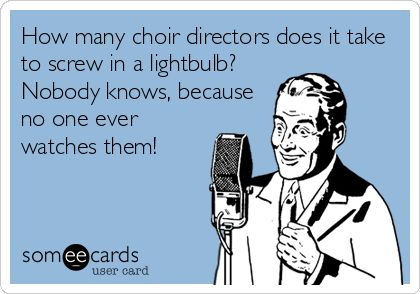 How many choir directors does it take to screw in a lightbulb? Nobody knows, because no one ever watches them!