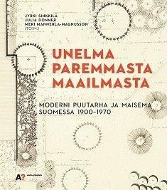 Unelma paremmasta maailmasta :  moderni puutarha ja maisema Suomessa 1900-1970 /  toimittaneet Jyrki Sinkkilä, Julia Donner, Meri Mannerla-Magnusson ; kirjoittajat: Niina Alapeteri [ja 20 muuta].