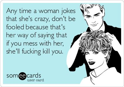 Any time a woman jokes that she's crazy, don't be fooled because that's her way of saying that if you mess with her, she'll fucking kill you.