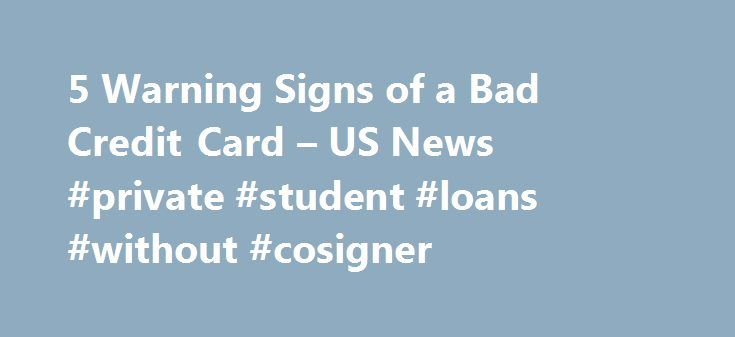 5 Warning Signs of a Bad Credit Card – US News #private #student #loans #without #cosigner http://loan.remmont.com/5-warning-signs-of-a-bad-credit-card-us-news-private-student-loans-without-cosigner/  #bad credit cards # 5 Warning Signs of a Bad Credit Card Don't be duped by a horrible offer. It doesn't take much effort to find dozens or even hundreds of credit card offers. All you have to do is visit the websites of the largest credit card issuers, such as JP Morgan Chase, Citibank…The post…