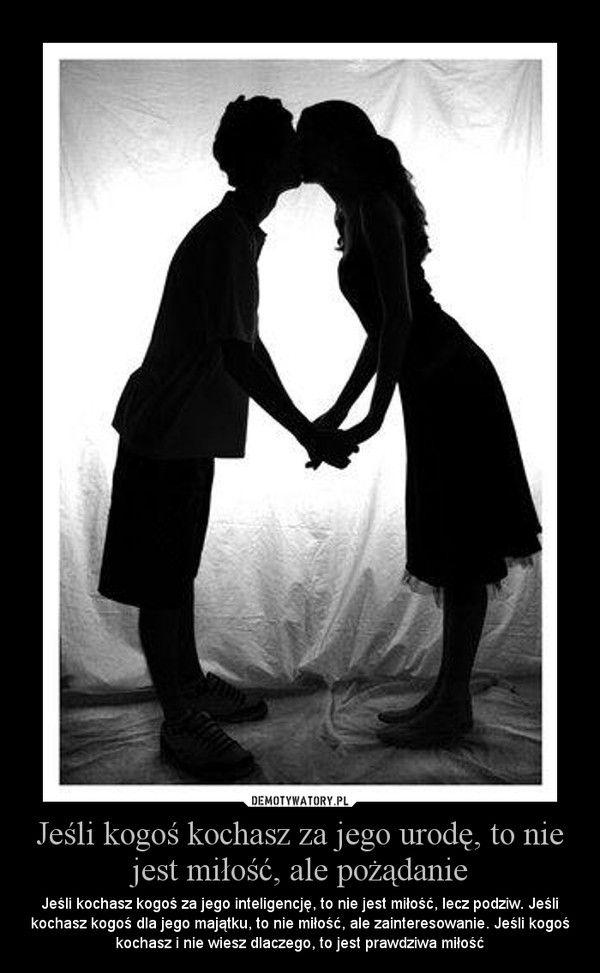 Jeśli kogoś kochasz za jego urodę, to nie jest miłość, ale pożądanie – Jeśli kochasz kogoś za jego inteligencję, to nie jest miłość, lecz podziw. Jeśli kochasz kogoś dla jego majątku, to nie miłość, ale zainteresowanie. Jeśli kogoś kochasz i nie wiesz dlaczego, to jest prawdziwa miłość   http://zwyczajnamama.blogspot.com/2013/07/historia-zwyczajnej-miosci-drzwi.html