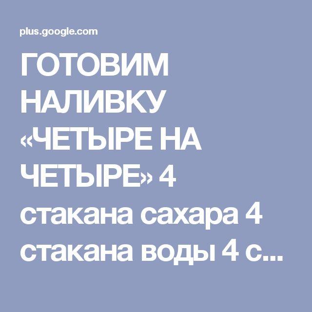 ГОТОВИМ НАЛИВКУ «ЧЕТЫРЕ НА ЧЕТЫРЕ»  4 стакана сахара  4 стакана воды  4 стака...