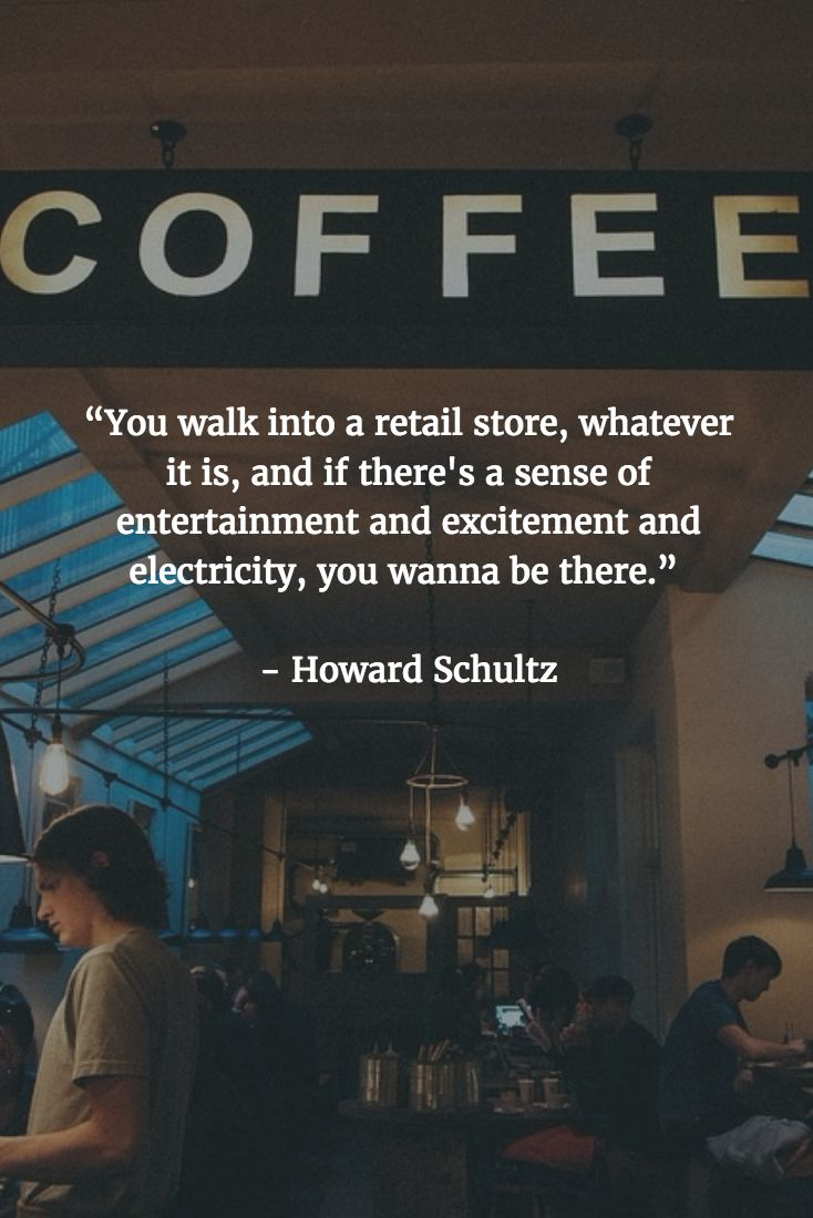 """[QUOTE] : """"You walk into a retail store, whatever it is, and if there's a sense of entertainment and excitement and electricity, you wanna be there."""" - Howard Schultz"""