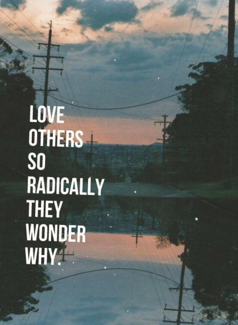 Love others so radically they wonder why.