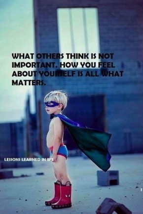 How you feel about yourself is what matters.