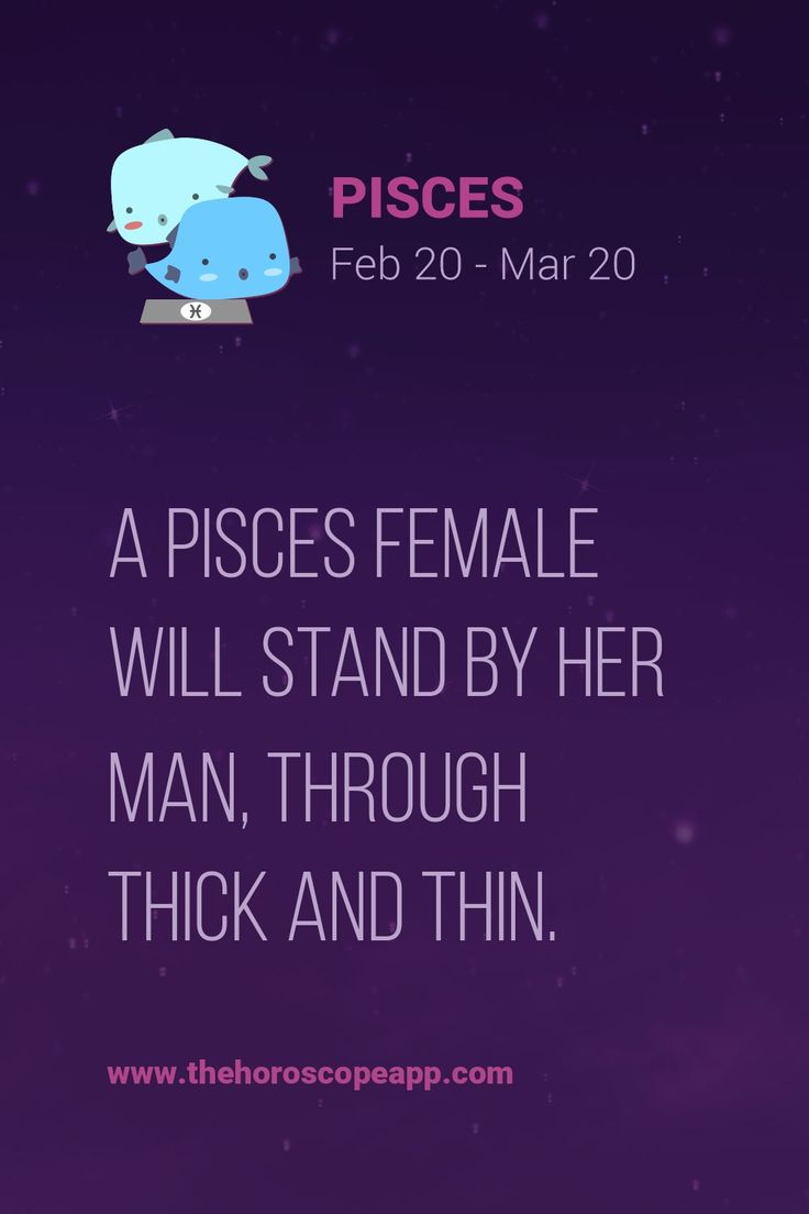 A Pisces female will stand by her man, through thick and thin.