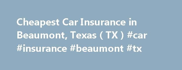 Cheapest Car Insurance in Beaumont, Texas ( TX ) #car #insurance #beaumont #tx http://attorney.nef2.com/cheapest-car-insurance-in-beaumont-texas-tx-car-insurance-beaumont-tx/  # Car Insurance Agents in Beaumont, Texas To Get Free Quotes for Cheap Car Insurance in Beaumont, Texas – (TX) Either: Rachel Reyes Anh Truong Insurance Agency Donald Dodge Insurance Betty Leblanc Wade Billingsley Wm A Miller / Miller Insurance Agency Affordable Insurance Of Texas Alisa Manuel Andy Garza Anh Truong…