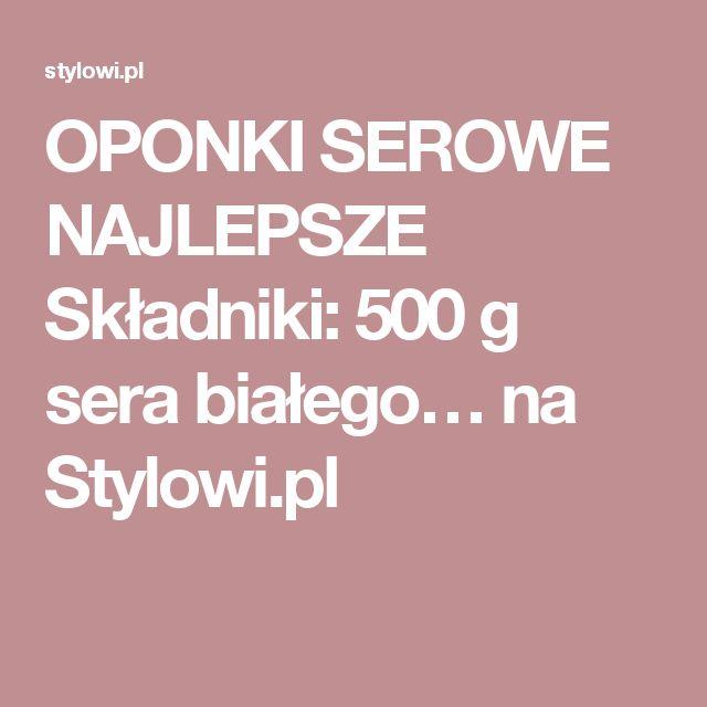 OPONKI SEROWE NAJLEPSZE  Składniki: 500 g sera białego… na Stylowi.pl