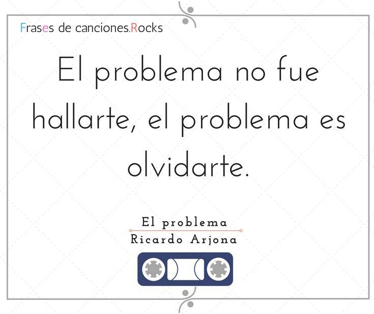 """""""El problema no fue hallarte, el problema es olvidarte."""" El problema - Ricardo Arjona"""