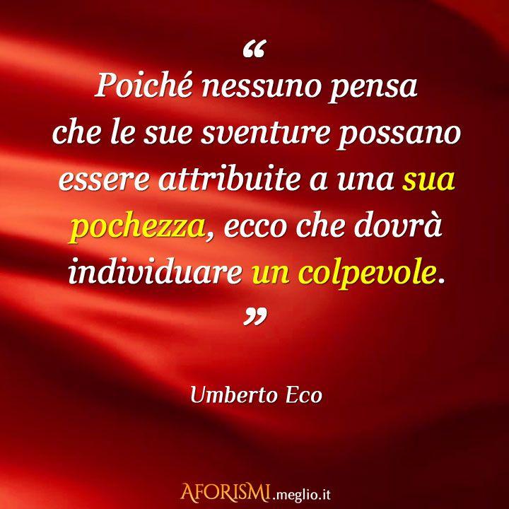 Umberto Eco – Poiché nessuno pensa che le sue sventure possano essere attribuite a una sua pochezza, ecco che dovrà individuare un colpevole.