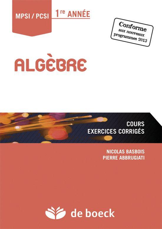 Algèbre : cours et corrigés : MPSI-PCSI 1re année : conforme aux nouveaux programme / Basbois , Nicolas http://superieur.deboeck.com/titres/130228_2_0/algebre.html