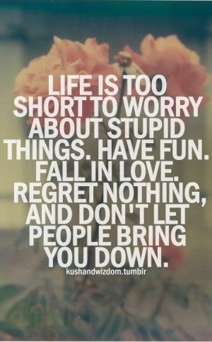 La vida es muy corta para preocuparse por cosas estúpidas...