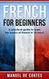 Free Kindle Book -   French: French For Beginners: A Practical Guide to Learn the Basics of French in 10 Days! (Italian, Learn Italian, Learn Spanish, Spanish, Learn French, French, German, Learn German, Language)