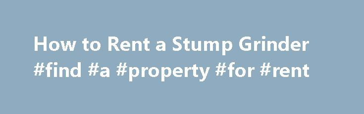 How to Rent a Stump Grinder #find #a #property #for #rent http://renta.remmont.com/how-to-rent-a-stump-grinder-find-a-property-for-rent/  #stump grinder rental # How to Rent a Stump Grinder To remove a tree stump from your yard, you can hire a landscaping service or you can rent a stump grinder. While hiring a service is the better choice if you have a couple of tree stumps, renting a stump grinder is cost effective if you can split the rental cost with neighbors or if you have three or more…