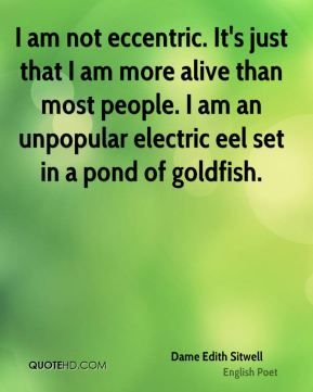 """I am not eccentric. It's just that I am more alive than most people. I am an unpopular electric eel set in a pond of goldfish."" ~ Dame Edith Sitwell, British poet"