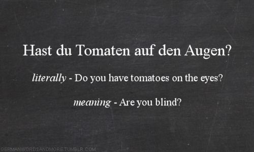 Like: Du gehts mir auf dem keks: literal translation- youre getting on my cookies ehat it means- youre annoying