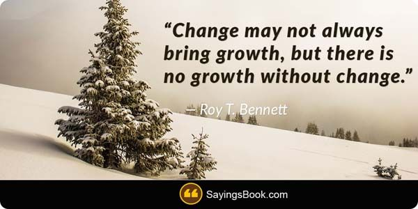 http://www.sayingsbook.com/images/Change may not always bring growth, but there is no growth without change.