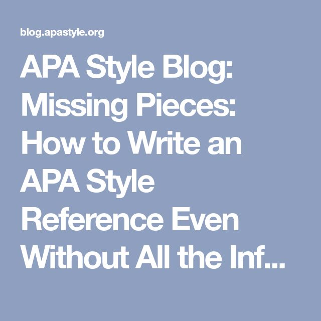 APA Style Blog: Missing Pieces: How to Write an APA Style Reference Even Without All the Information