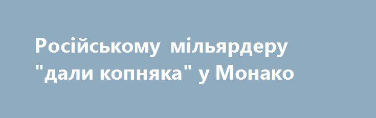 """Російському мільярдеру """"дали копняка"""" у Монако https://www.depo.ua/ukr/svit/rosiyskomu-milyarderu-dali-kopnyaka-u-monako-20170925646269  Російського мільярдера Дмитра Риболовлєва оголосили персоною нон ґрата при княжому дворі Монако і попросили """"триматися від нього подалі"""""""