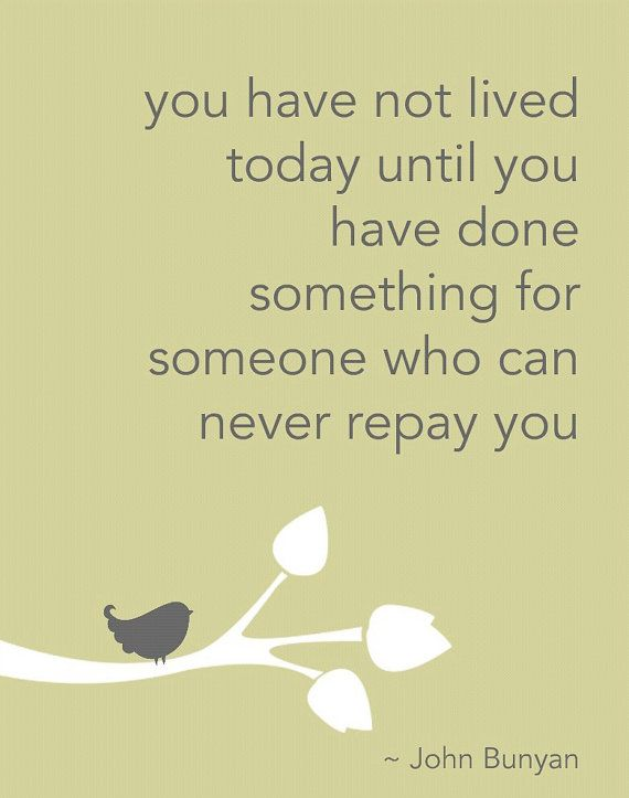 You Have Not Lived today until you have done something for someone who can never repay you.
