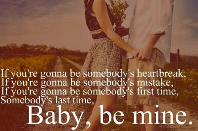 If you're gonna be somebody's heartbreak baby be mine...