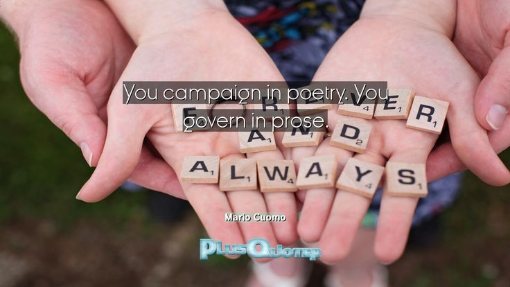 """""""You campaign in poetry. You govern in prose""""- Mario Cuomo 