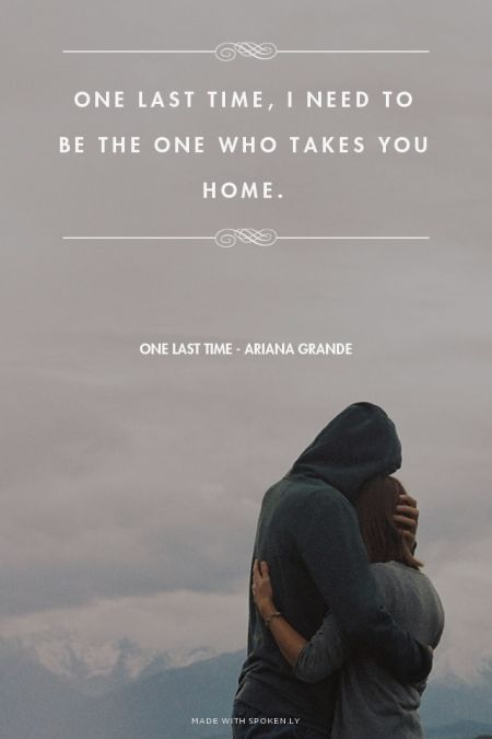 One last time, I need to be the one who takes you home. - One Last Time - Ariana Grande