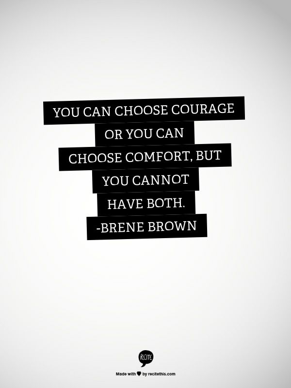 You can choose courage or you can choose comfort, but you cannot have both. -brene brown