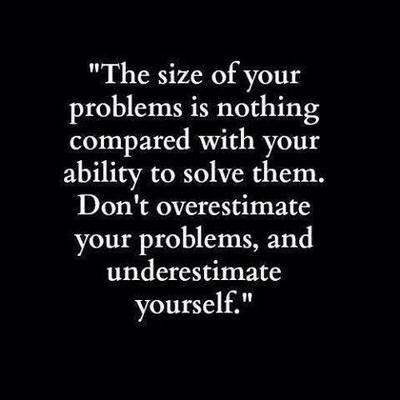 El tamaño de tu problema es nada comparado con tu habilidad para resolverlo. No sobreestimes los problemas, y no te desestimes.