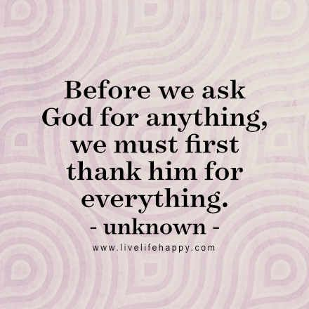 """Before we ask God for anything, we must first thank him for everything."" - Unk, LiveLifeHappy.com"