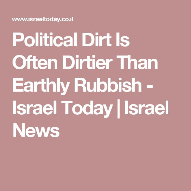Political Dirt Is Often Dirtier Than Earthly Rubbish - Israel Today | Israel News