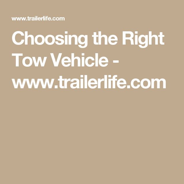 Choosing the Right Tow Vehicle - www.trailerlife.com