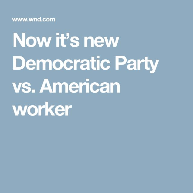 Now it's new Democratic Party vs. American worker