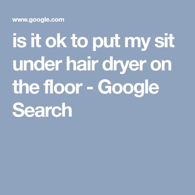 is it ok to put my sit under hair dryer on the floor - Google Search