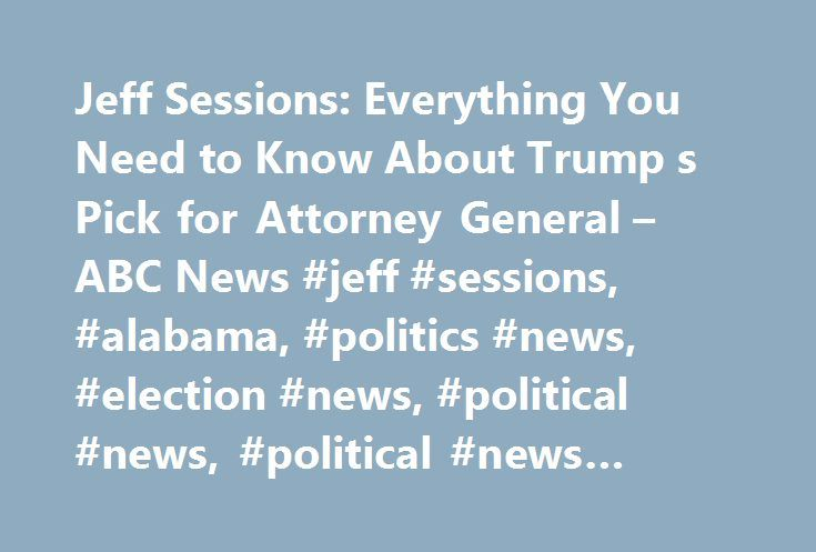 Jeff Sessions: Everything You Need to Know About Trump s Pick for Attorney General – ABC News #jeff #sessions, #alabama, #politics #news, #election #news, #political #news, #political #news #articles http://new-hampshire.remmont.com/jeff-sessions-everything-you-need-to-know-about-trump-s-pick-for-attorney-general-abc-news-jeff-sessions-alabama-politics-news-election-news-political-news-political-news-articles/  # Sections Shows Yahoo!-ABC News Network | 2017 ABC News Internet Ventures. All…