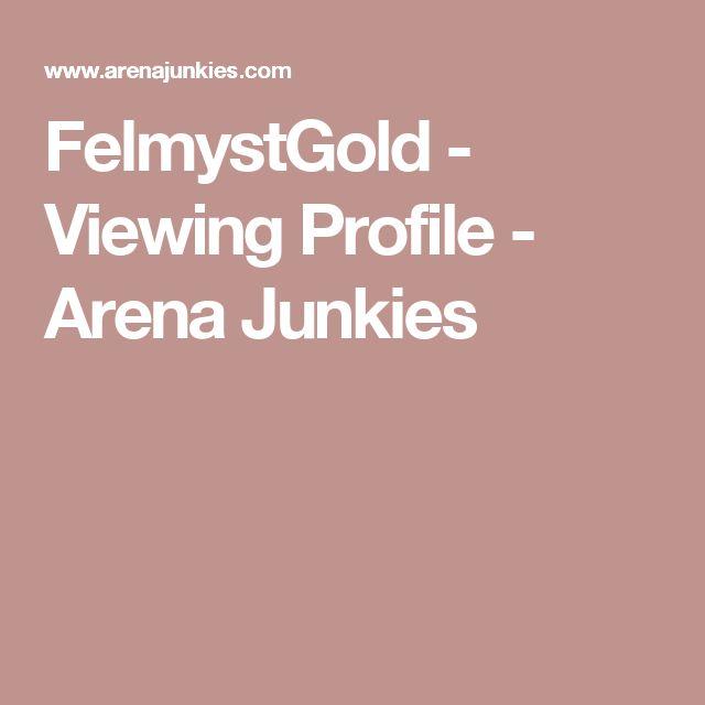 FelmystGold - Viewing Profile - Arena Junkies