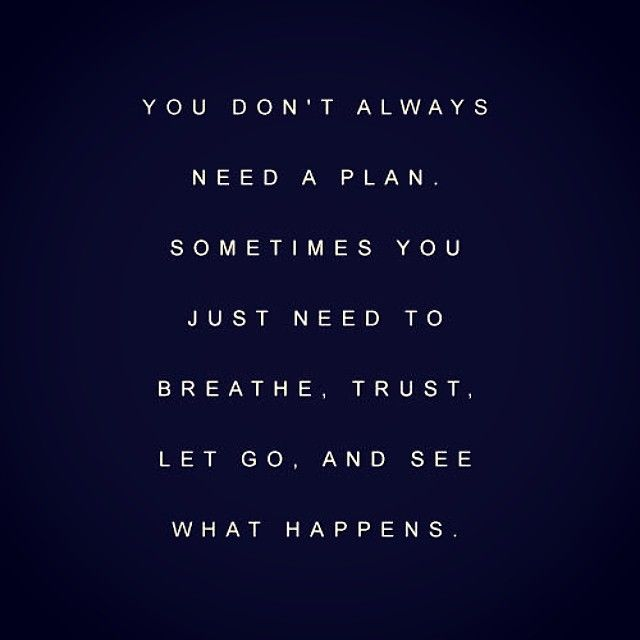You don't always need a plan. Sometimes you just need to breathe, trust, let go and see what happens..