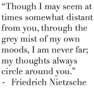 Though I may seem at times somewhat distant from you, through the grey mist of my own moods, I am never far; my thoughts always circle around you. - Friedrich Nietzsche