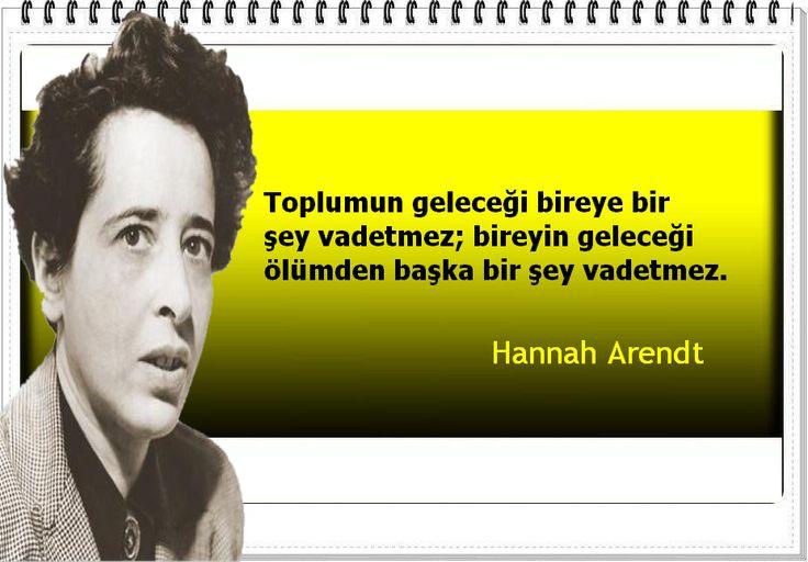 Toplumun geleceği bireye bir şey vadetmez; bireyin geleceği ölümden başka bir şey vadetmez. -Hannah Arendt