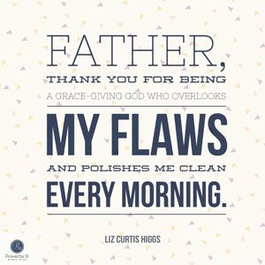 """""""Father, thank You for being a grace-giving God who overlooks my flaws and polishes me clean every morning."""" - Liz Curtis Higgs 