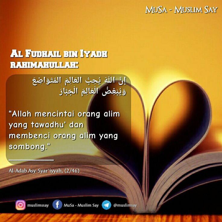 "Al Fudhail bin Iyadh rahimahullah:  إنَّ اللَّهَ يُحِبُّ الْعَالِمَ الْمُتَوَاضِعَ وَيُبْغِضُ الْعَالِمَ الْجَبَّارَ   ""Allah mencintai orang alim yang tawadhu' dan membenci orang alim yang sombong."" __________ Al-Adab Asy-Syar'iyyah, (2/46)"