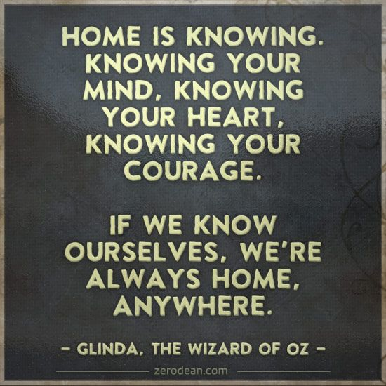 Home is knowing. Knowing your mind, knowing your heart, knowing your courage...