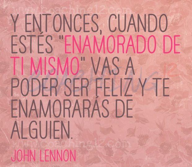 """Y entonces, cuando estés """"enamorado de ti mismo"""" vas a poder ser feliz y te enamoraras de alguien. - John Lennon"""