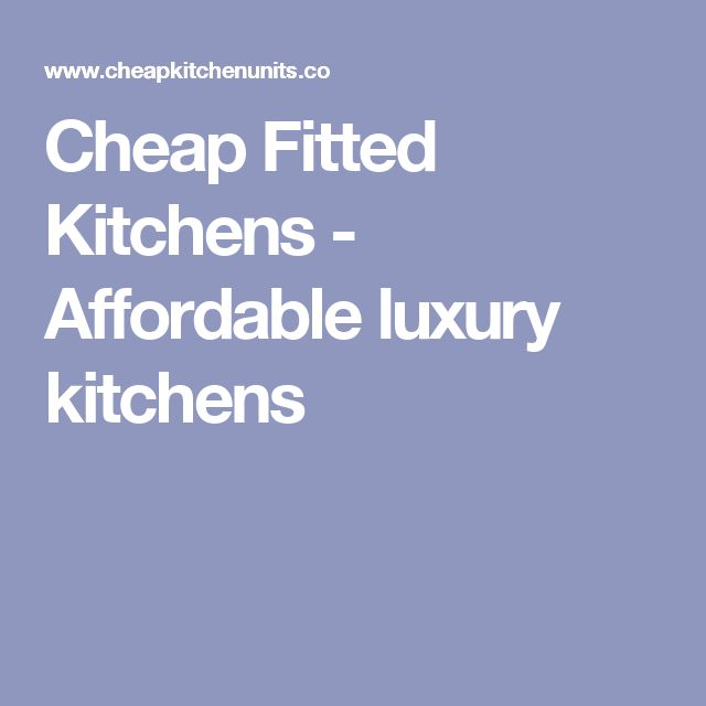 Cheap Fitted Kitchens - Affordable luxury kitchens