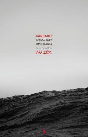 """Katarzyna Boni, """"Ganbare! Warsztaty umierania"""", Agora, Warszawa 2016. 299 stron"""