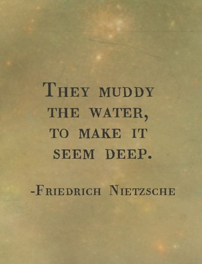 """They muddy the water to make it seem deep""   Friedrich Nietzsche"