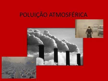 POLUIÇÃO ATMOSFÉRICA. CONCEITO A poluição atmosférica é consequência, em maior parte, da ação humana, no sentido de introduzir produtos químicos e/ou.