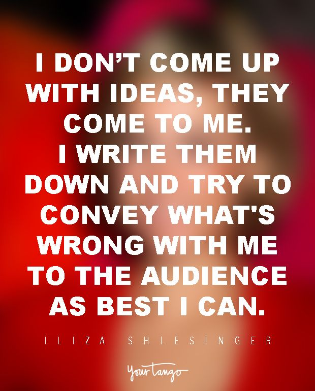 I don't come up with ideas, they come to me. I write them down and try to convey what's wrong with me to the audience as best I can. — Iliza Shlesinger