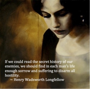 If we could read the secret history to our enemies, we should find in each man's life enough sorrow and suffering to disarm all hostility.       ~ Henry Wadsworth Longfellow
