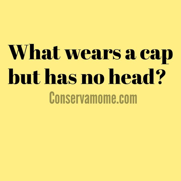 Riddle of The Day:  What wears a cap but has no head?  - from conservamome         ...Answer:  A bottle...